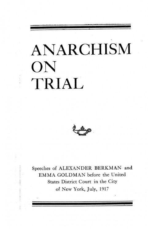 Anarchism on trial. Speeches of Alexander Berkman and Emma Goldmann before the United States District Court in the City of New York, July, 1917
