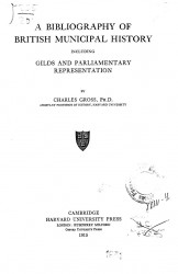 Harvard historical studies. Vol. 5. A bibliography of British municipal history including Gilds and Parliamentary representation